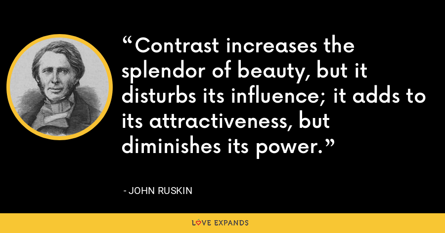 Contrast increases the splendor of beauty, but it disturbs its influence; it adds to its attractiveness, but diminishes its power. - John Ruskin