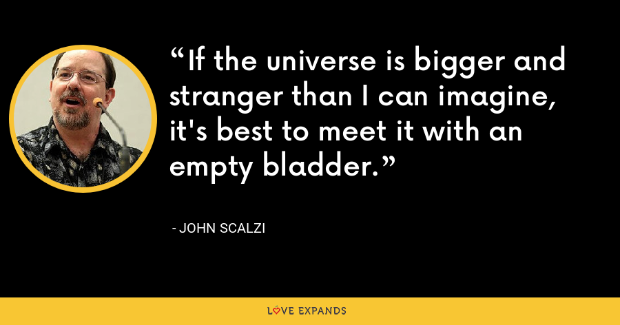 If the universe is bigger and stranger than I can imagine, it's best to meet it with an empty bladder. - John Scalzi