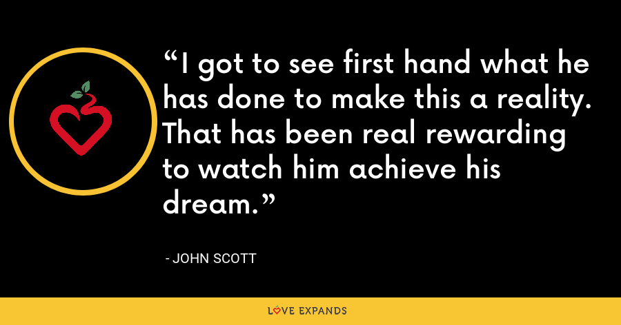 I got to see first hand what he has done to make this a reality. That has been real rewarding to watch him achieve his dream. - John Scott