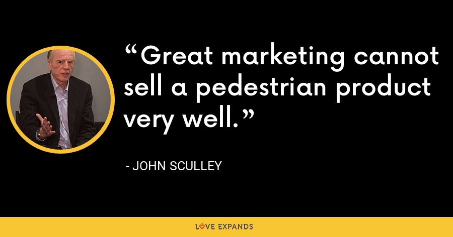 Great marketing cannot sell a pedestrian product very well. - John Sculley