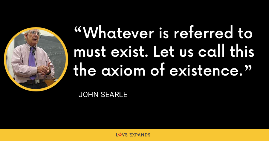 Whatever is referred to must exist. Let us call this the axiom of existence. - John Searle