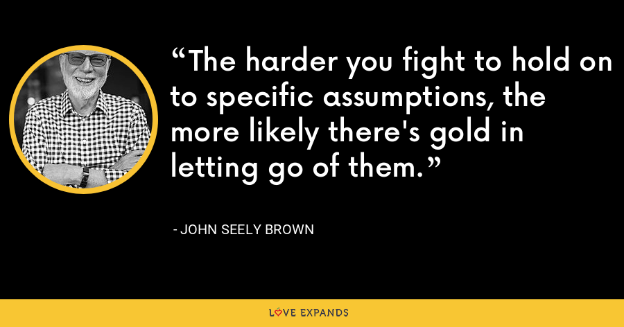The harder you fight to hold on to specific assumptions, the more likely there's gold in letting go of them. - John Seely Brown