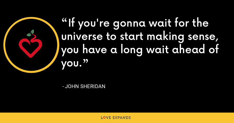 If you're gonna wait for the universe to start making sense, you have a long wait ahead of you. - John Sheridan