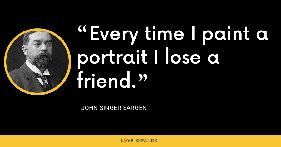 Every time I paint a portrait I lose a friend. - John Singer Sargent