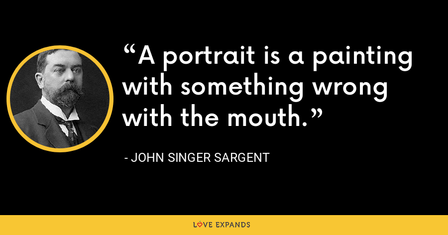 A portrait is a painting with something wrong with the mouth. - John Singer Sargent
