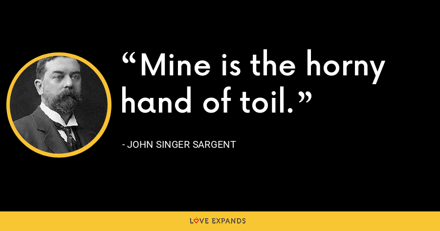 Mine is the horny hand of toil. - John Singer Sargent