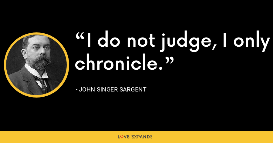 I do not judge, I only chronicle. - John Singer Sargent