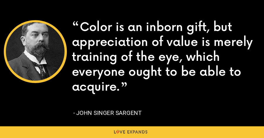 Color is an inborn gift, but appreciation of value is merely training of the eye, which everyone ought to be able to acquire. - John Singer Sargent