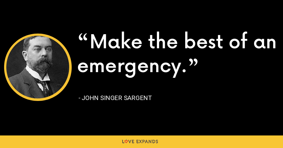 Make the best of an emergency. - John Singer Sargent