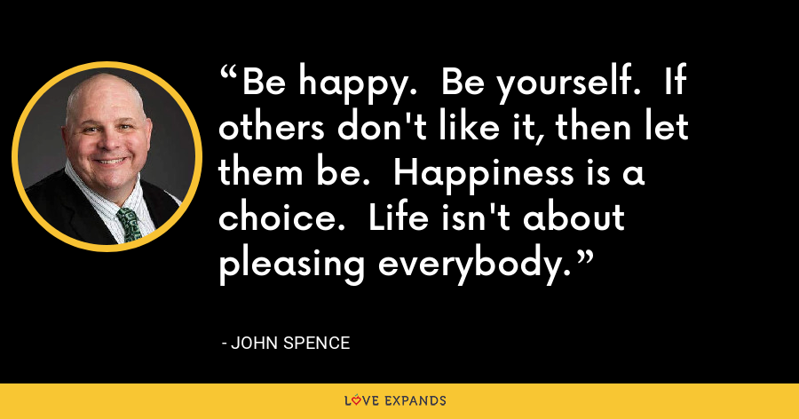 Be happy.  Be yourself.  If others don't like it, then let them be.  Happiness is a choice.  Life isn't about pleasing everybody. - John Spence