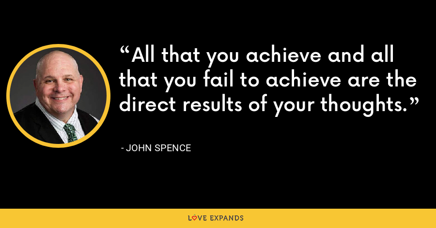 All that you achieve and all that you fail to achieve are the direct results of your thoughts. - John Spence