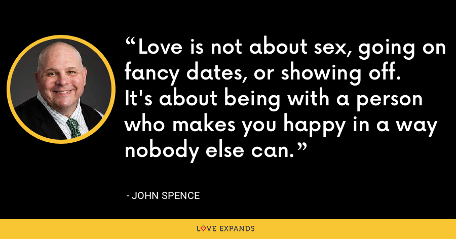 Love is not about sex, going on fancy dates, or showing off.  It's about being with a person who makes you happy in a way nobody else can. - John Spence