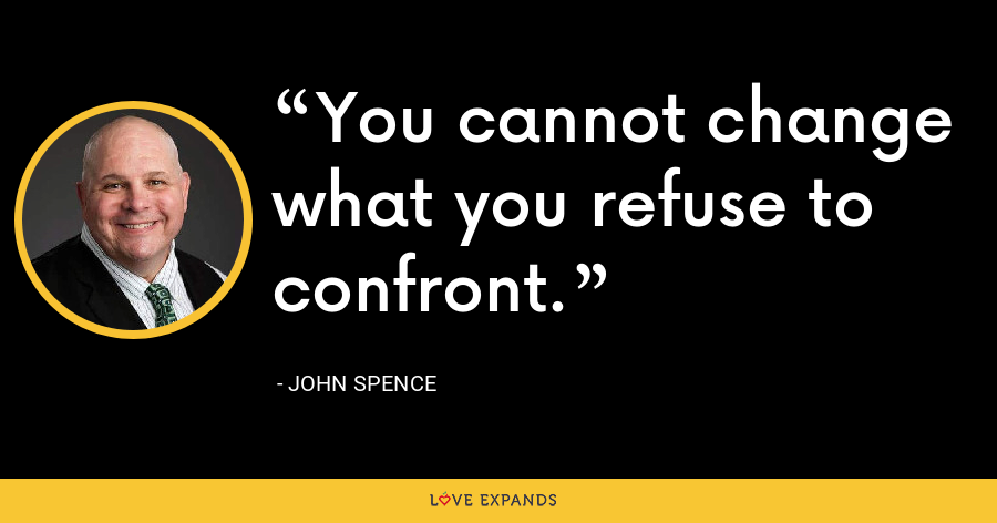 You cannot change what you refuse to confront. - John Spence
