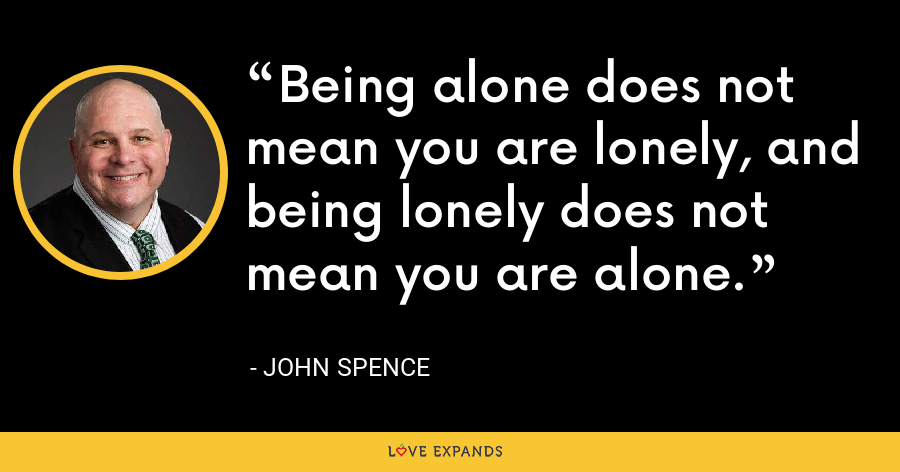 Being alone does not mean you are lonely, and being lonely does not mean you are alone. - John Spence