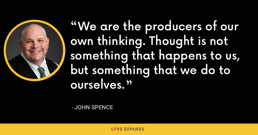 We are the producers of our own thinking. Thought is not something that happens to us, but something that we do to ourselves. - John Spence