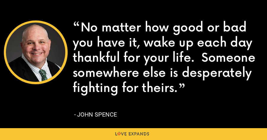 No matter how good or bad you have it, wake up each day thankful for your life.  Someone somewhere else is desperately fighting for theirs. - John Spence