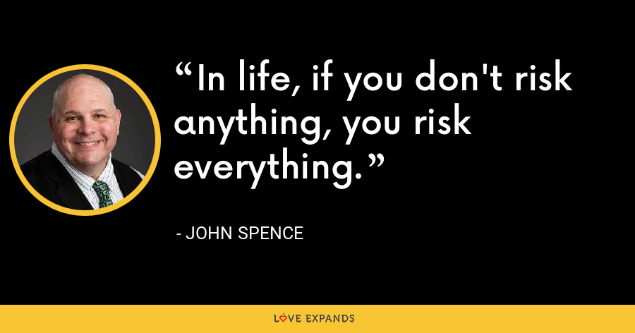 In life, if you don't risk anything, you risk everything. - John Spence