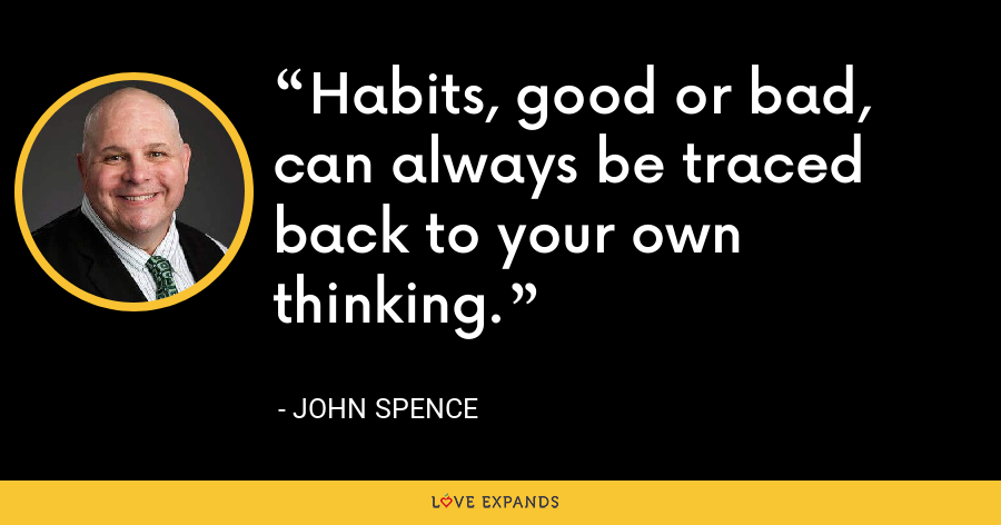 Habits, good or bad, can always be traced back to your own thinking. - John Spence