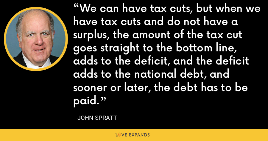 We can have tax cuts, but when we have tax cuts and do not have a surplus, the amount of the tax cut goes straight to the bottom line, adds to the deficit, and the deficit adds to the national debt, and sooner or later, the debt has to be paid. - John Spratt