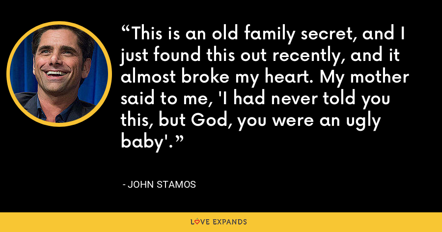 This is an old family secret, and I just found this out recently, and it almost broke my heart. My mother said to me, 'I had never told you this, but God, you were an ugly baby'. - John Stamos