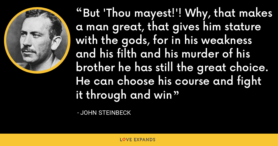 But 'Thou mayest!'! Why, that makes a man great, that gives him stature with the gods, for in his weakness and his filth and his murder of his brother he has still the great choice. He can choose his course and fight it through and win - John Steinbeck
