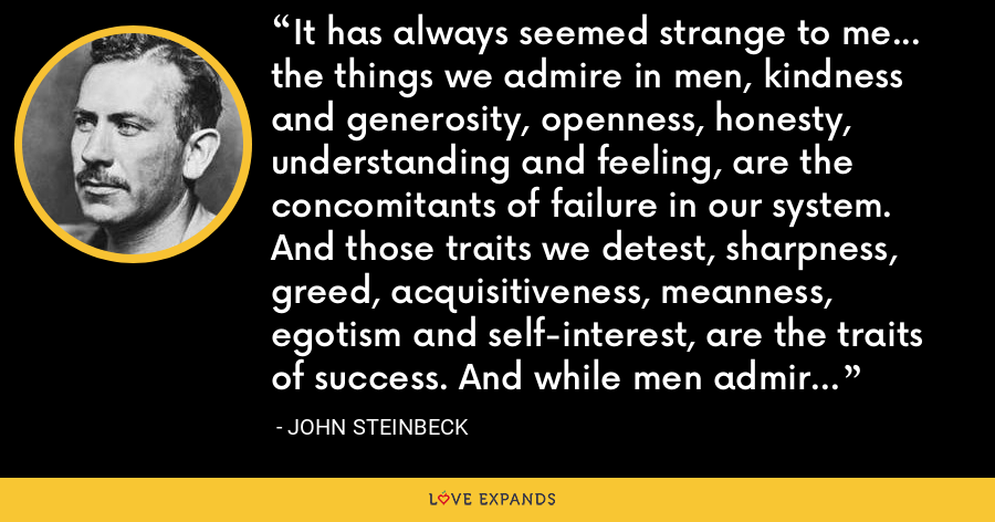 It has always seemed strange to me... the things we admire in men, kindness and generosity, openness, honesty, understanding and feeling, are the concomitants of failure in our system. And those traits we detest, sharpness, greed, acquisitiveness, meanness, egotism and self-interest, are the traits of success. And while men admire the quality of the first they love the produce of the second. - John Steinbeck