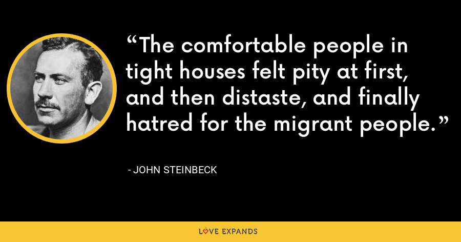 The comfortable people in tight houses felt pity at first, and then distaste, and finally hatred for the migrant people. - John Steinbeck