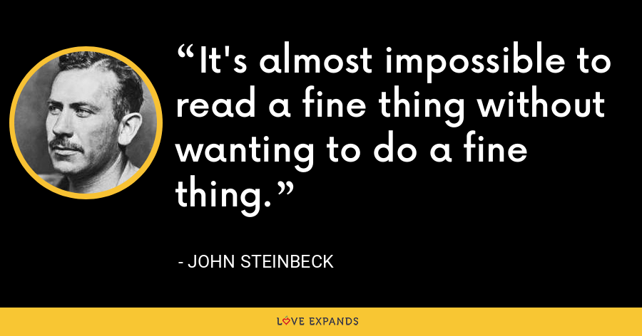 It's almost impossible to read a fine thing without wanting to do a fine thing. - John Steinbeck