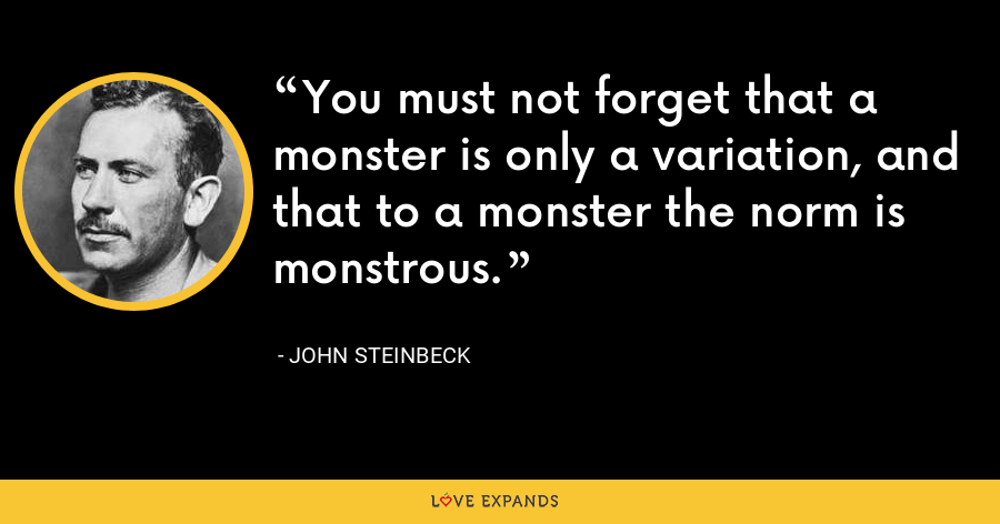You must not forget that a monster is only a variation, and that to a monster the norm is monstrous. - John Steinbeck