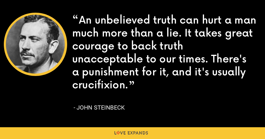 An unbelieved truth can hurt a man much more than a lie. It takes great courage to back truth unacceptable to our times. There's a punishment for it, and it's usually crucifixion. - John Steinbeck