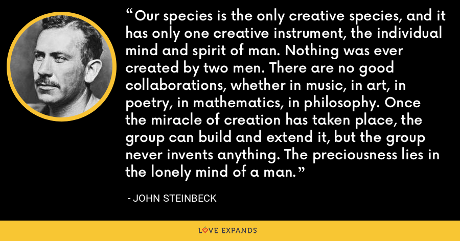 Our species is the only creative species, and it has only one creative instrument, the individual mind and spirit of man. Nothing was ever created by two men. There are no good collaborations, whether in music, in art, in poetry, in mathematics, in philosophy. Once the miracle of creation has taken place, the group can build and extend it, but the group never invents anything. The preciousness lies in the lonely mind of a man. - John Steinbeck