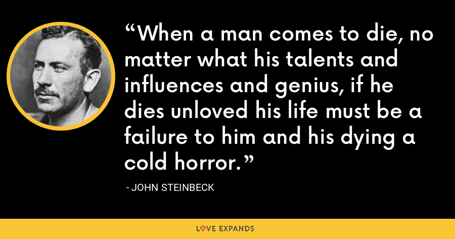 When a man comes to die, no matter what his talents and influences and genius, if he dies unloved his life must be a failure to him and his dying a cold horror. - John Steinbeck