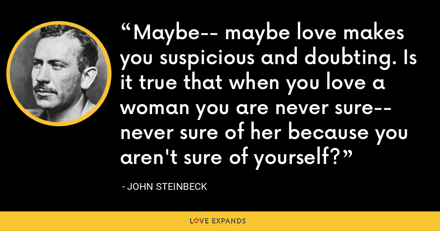Maybe-- maybe love makes you suspicious and doubting. Is it true that when you love a woman you are never sure-- never sure of her because you aren't sure of yourself? - John Steinbeck