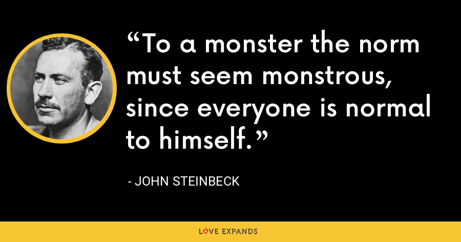 To a monster the norm must seem monstrous, since everyone is normal to himself. - John Steinbeck