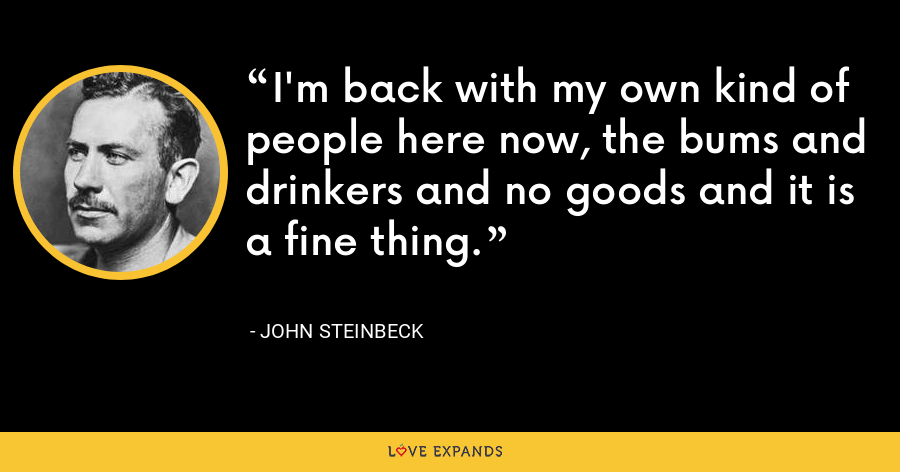 I'm back with my own kind of people here now, the bums and drinkers and no goods and it is a fine thing. - John Steinbeck