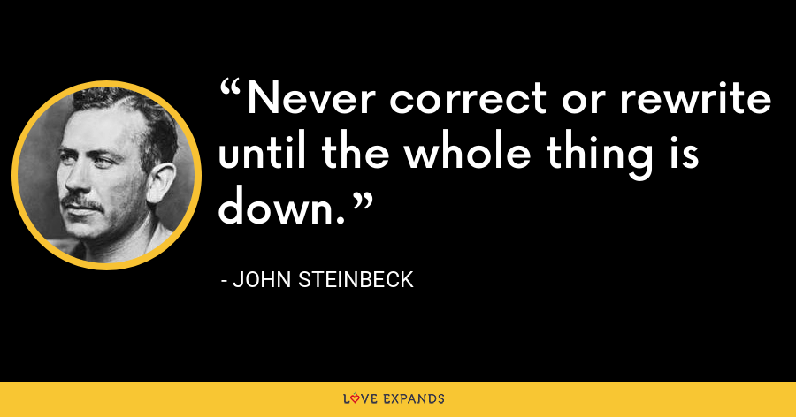 Never correct or rewrite until the whole thing is down. - John Steinbeck