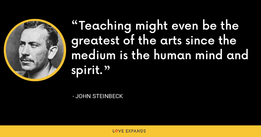 Teaching might even be the greatest of the arts since the medium is the human mind and spirit. - John Steinbeck