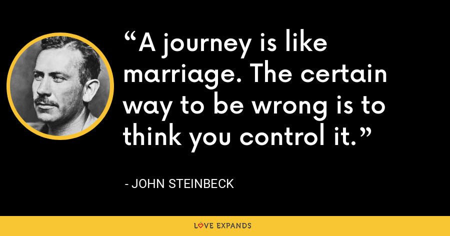 A journey is like marriage. The certain way to be wrong is to think you control it. - John Steinbeck