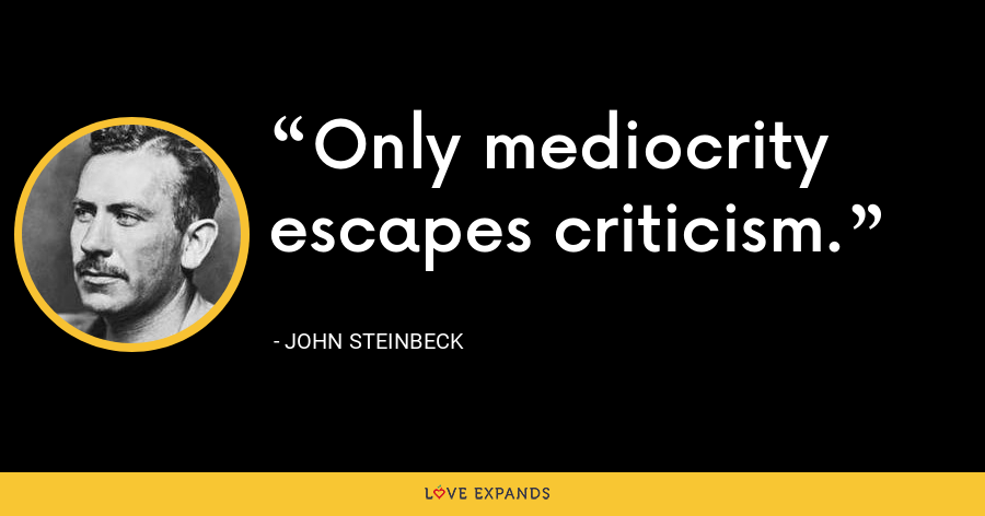Only mediocrity escapes criticism. - John Steinbeck