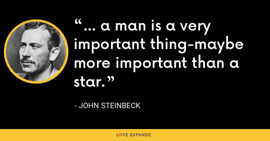 ... a man is a very important thing-maybe more important than a star. - John Steinbeck