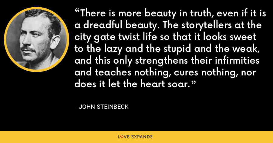 There is more beauty in truth, even if it is a dreadful beauty. The storytellers at the city gate twist life so that it looks sweet to the lazy and the stupid and the weak, and this only strengthens their infirmities and teaches nothing, cures nothing, nor does it let the heart soar. - John Steinbeck