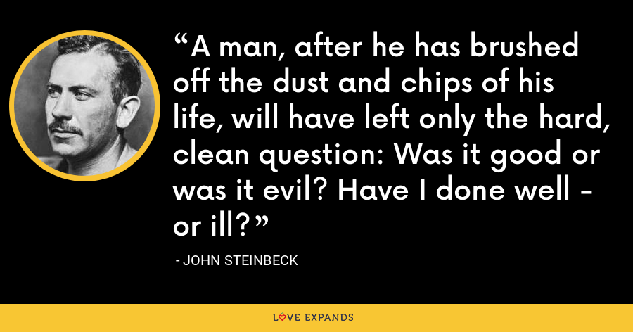 A man, after he has brushed off the dust and chips of his life, will have left only the hard, clean question: Was it good or was it evil? Have I done well - or ill? - John Steinbeck