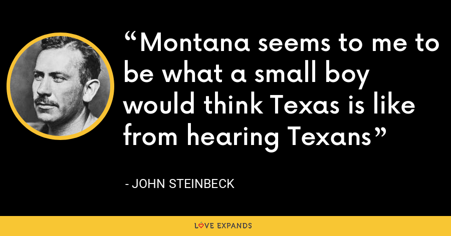 Montana seems to me to be what a small boy would think Texas is like from hearing Texans - John Steinbeck