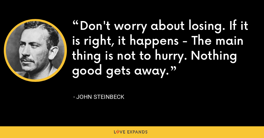 Don't worry about losing. If it is right, it happens - The main thing is not to hurry. Nothing good gets away. - John Steinbeck