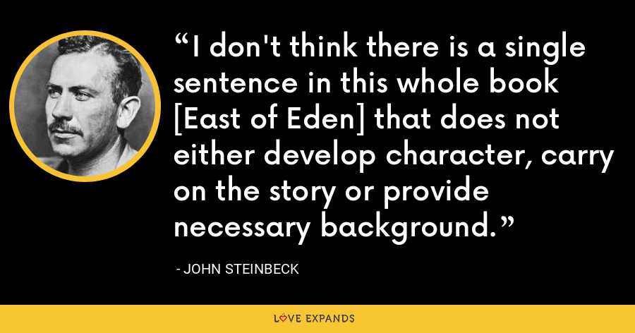 I don't think there is a single sentence in this whole book [East of Eden] that does not either develop character, carry on the story or provide necessary background. - John Steinbeck