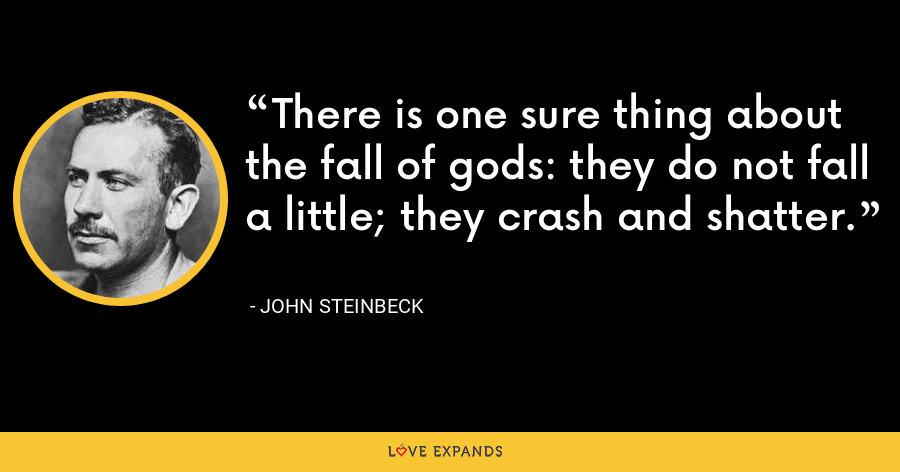 There is one sure thing about the fall of gods: they do not fall a little; they crash and shatter. - John Steinbeck
