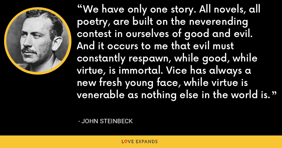We have only one story. All novels, all poetry, are built on the neverending contest in ourselves of good and evil. And it occurs to me that evil must constantly respawn, while good, while virtue, is immortal. Vice has always a new fresh young face, while virtue is venerable as nothing else in the world is. - John Steinbeck