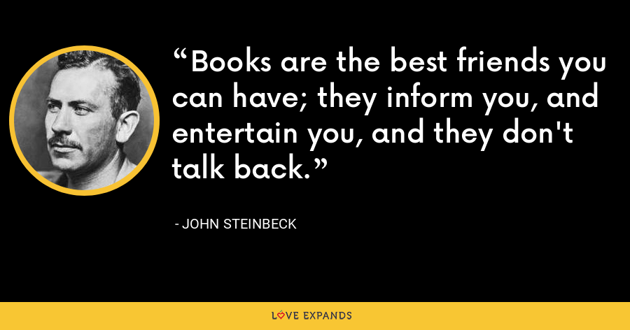Books are the best friends you can have; they inform you, and entertain you, and they don't talk back. - John Steinbeck