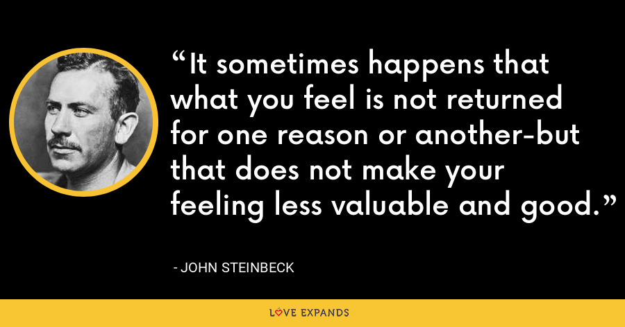It sometimes happens that what you feel is not returned for one reason or another-but that does not make your feeling less valuable and good. - John Steinbeck