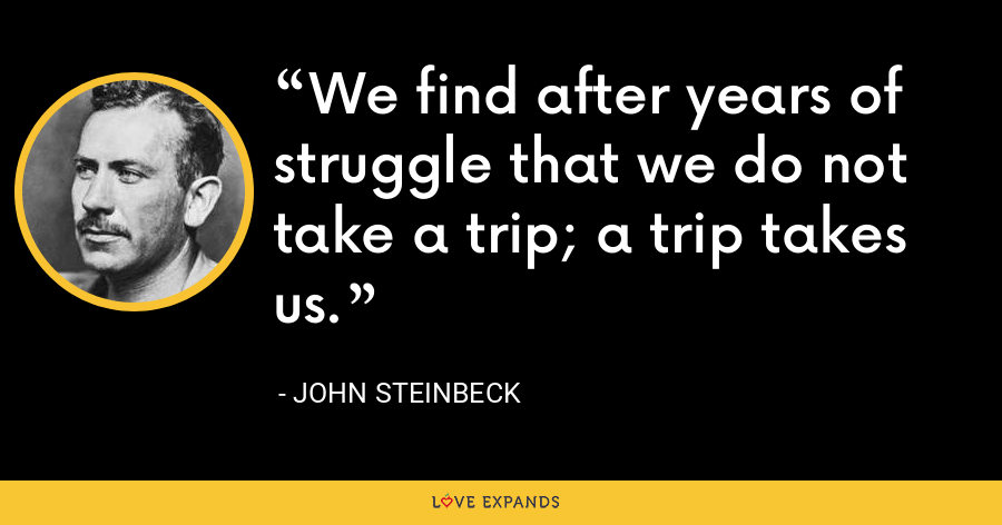 We find after years of struggle that we do not take a trip; a trip takes us. - John Steinbeck